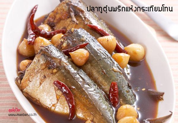 ปลาทูตุ๋นพริกแห้งกระเทียมโทน สูตรอาหาร วิธีทำ แม่บ้าน