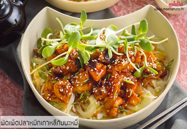 ผัดเผ็ดปลาหมึกเกาหลีกับบะหมี่ สูตรอาหาร วิธีทำ แม่บ้าน