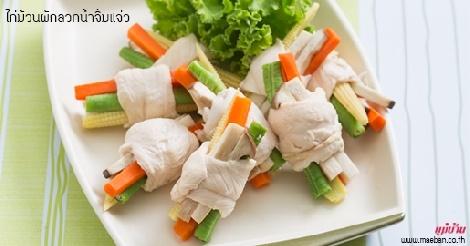 ไก่ม้วนผักลวกน้ำจิ้มแจ่ว สูตรอาหาร วิธีทำ แม่บ้าน